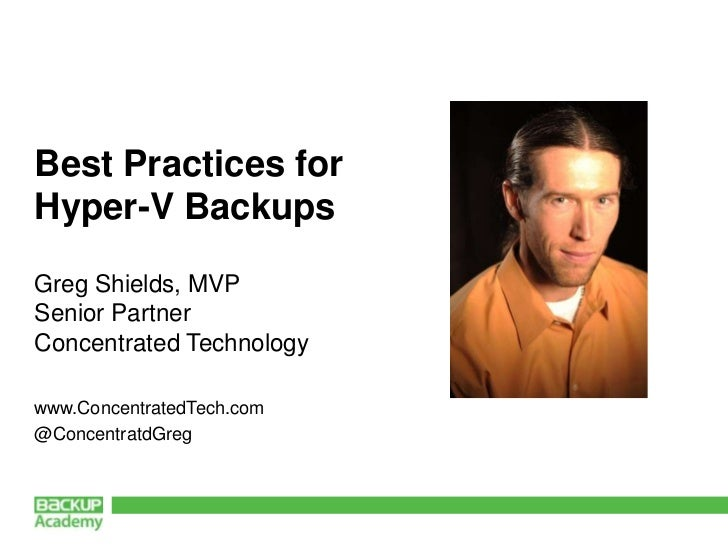 Best Practices forHyper-V BackupsGreg Shields, MVPSenior PartnerConcentrated Technologywww.ConcentratedTech.com@Concentrat...