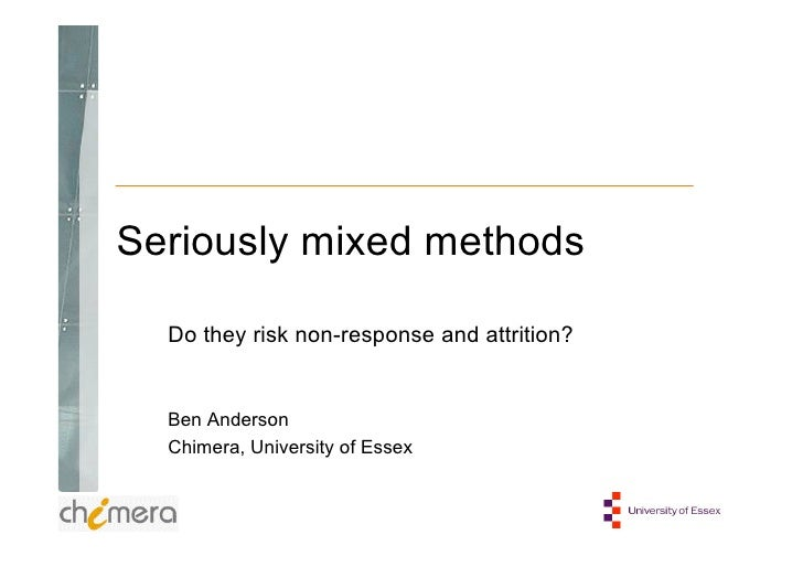 Seriously mixed methods  Do they risk non-response and attrition?  Ben Anderson  Chimera, University of Essex