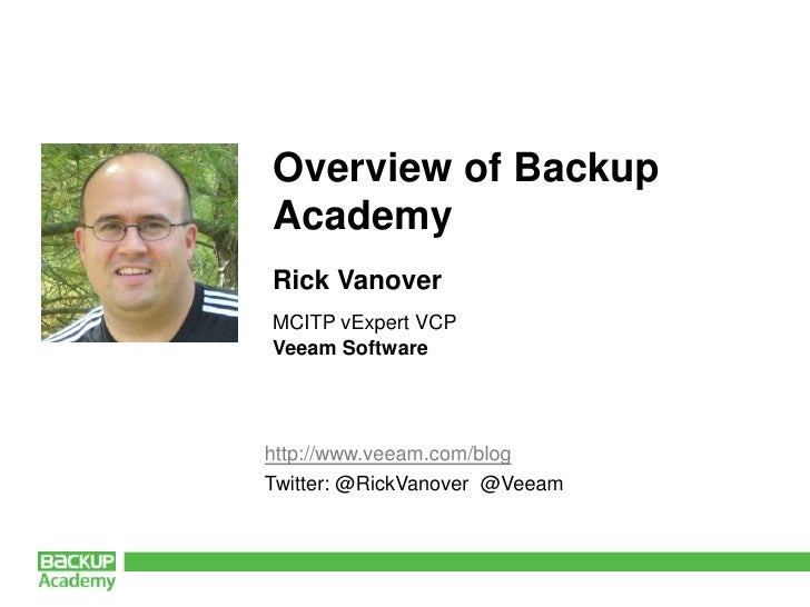 Overview of Backup  Academy<br />Rick Vanover<br />MCITP vExpert VCP<br />Veeam Software<br />http://www.veeam.com/blog<br...
