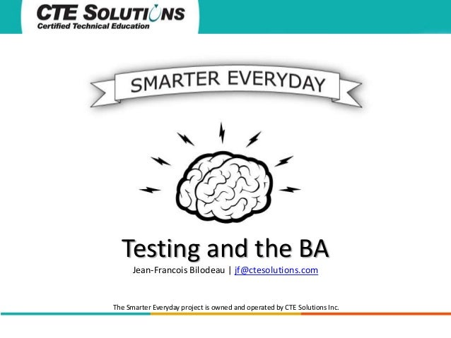 Testing and the BA Jean-Francois Bilodeau | jf@ctesolutions.com  The Smarter Everyday project is owned and operated by CTE...