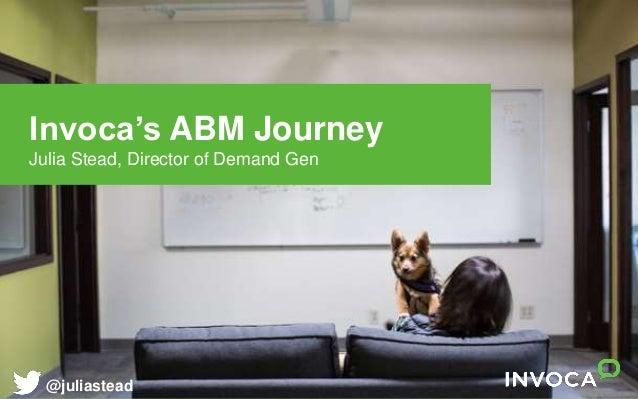 Invoca's ABM Journey Julia Stead, Director of Demand Gen @juliastead