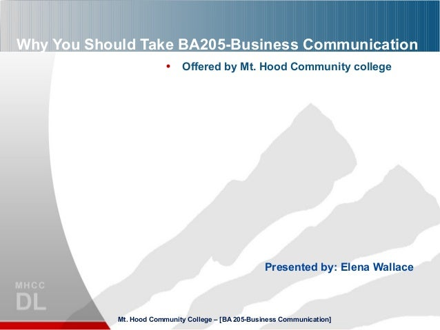 Why You Should Take BA205-Business Communication • Offered by Mt. Hood Community college Presented by: Elena Wallace Mt. H...