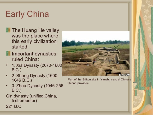 Early China    The Huang He valley    was the place where    this early civilization    started.    Important dynasties   ...