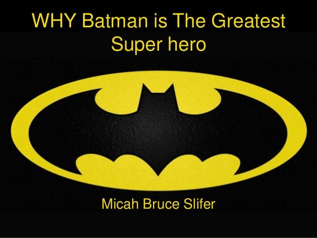 WHY Batman is The Greatest       Super hero       Micah Bruce Slifer