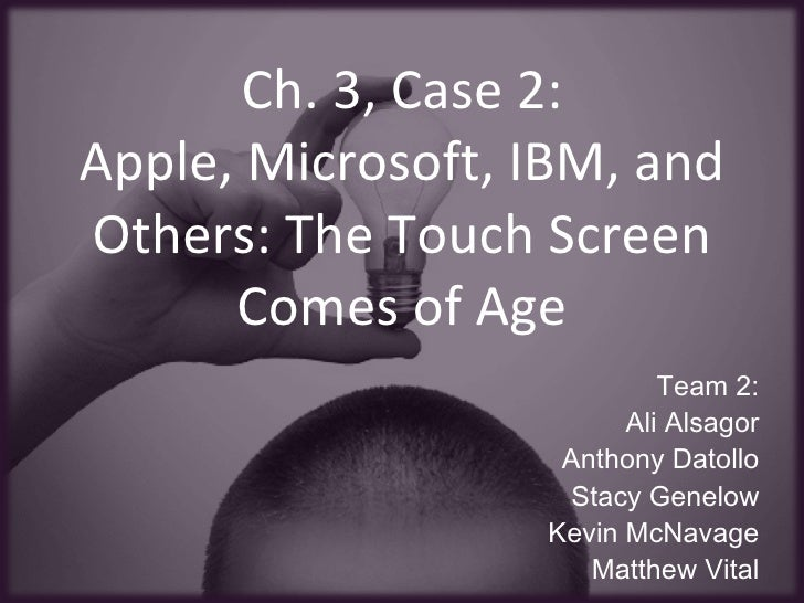 Ch. 3, Case 2: Apple, Microsoft, IBM, and Others: The Touch Screen Comes of Age Team 2: Ali Alsagor Anthony Datollo Stacy ...