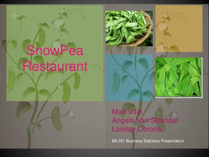 Matt VitalAngela Van StranderLorelay Corona<br />BA 351 Business Statistics Presentation<br />SnowPea Restaurant<br />
