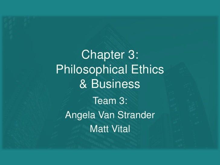 Chapter 3:Philosophical Ethics& Business<br />Team 3:<br />Angela Van Strander<br />Matt Vital<br />