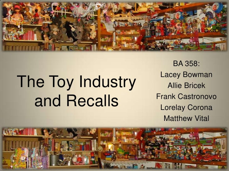 The Toy Industryand Recalls<br />BA 358:<br />Lacey Bowman<br />Allie Bricek<br />Frank Castronovo<br />Lorelay Corona<br ...