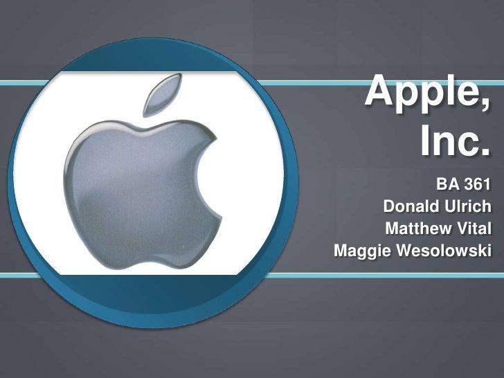 Apple, Inc.<br />BA 361<br />Donald Ulrich<br />Matthew Vital<br />Maggie Wesolowski<br />
