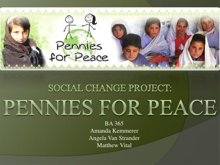 Social Change Project:Pennies for Peace<br />BA 365Amanda KemmererAngela Van StranderMatthew Vital<br />