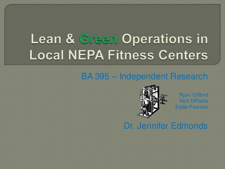 Lean & Green Operations in Local NEPA Fitness Centers<br />BA 395 – Independent Research<br />Ryan Clifford<br />Nick DiPa...
