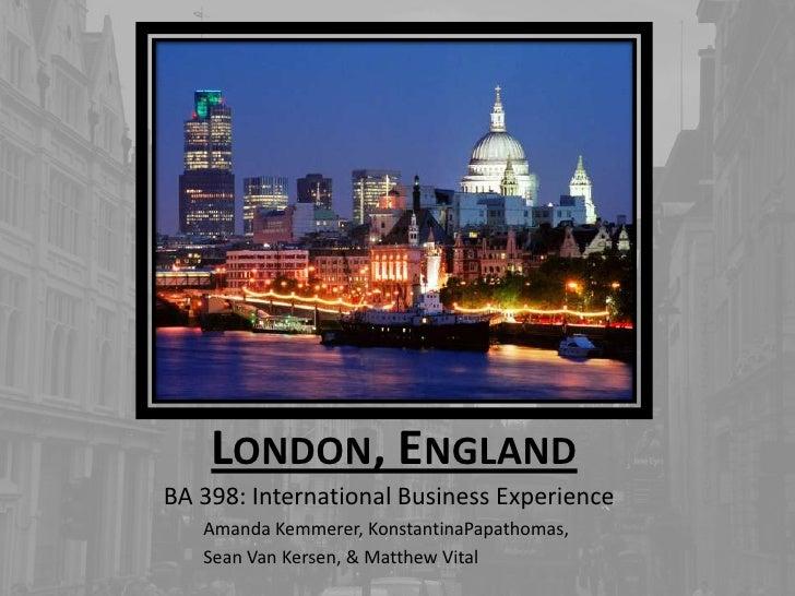 London, England<br />BA 398: International Business Experience<br />Amanda Kemmerer, KonstantinaPapathomas,<br />Sean Van ...