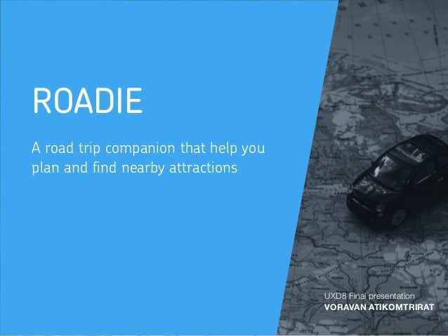 ROADIE A road trip companion that help you plan and find nearby attractions UXD8 Final presentation VORAVAN ATIKOMTRIRAT