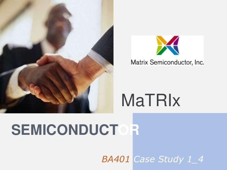 MaTRIx<br />semiconductor<br />BA401 Case Study 1_4<br />