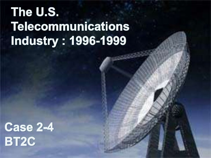 The U.S.     TelecommunicationsIndustry : 1996-1999Case 2-4BT2C<br />