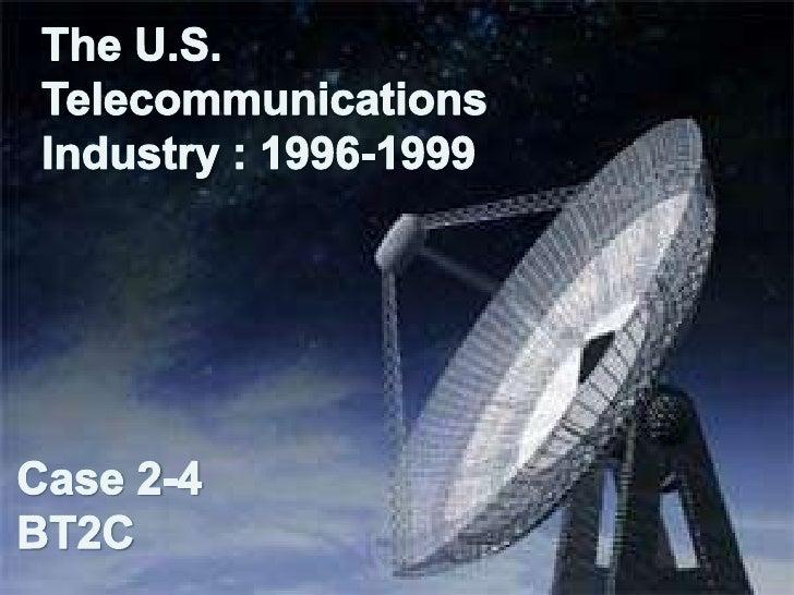 The U.S.     TelecommunicationsIndustry : 1996-1999Case 2-4BT2C<br />