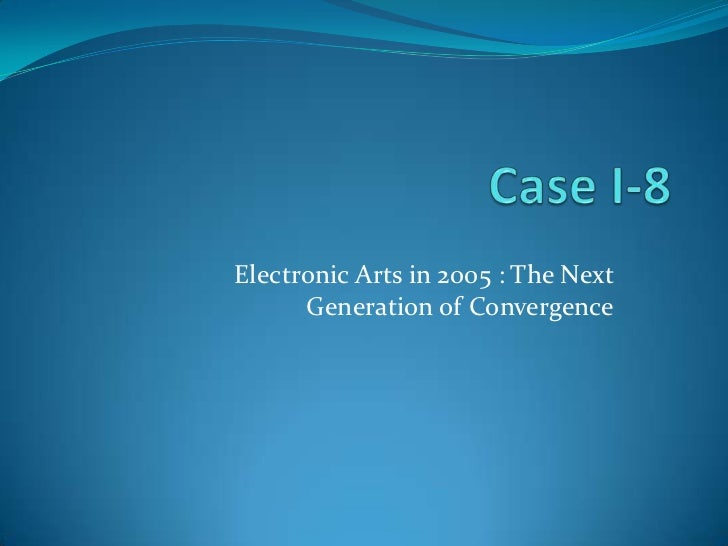 Case I-8<br />Electronic Arts in 2005 : The Next Generation of Convergence<br />