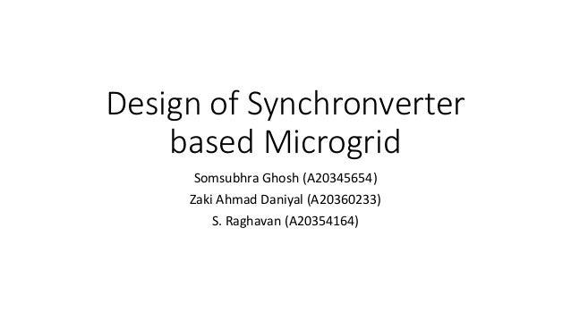 Design of Synchronverter based Microgrid Somsubhra Ghosh (A20345654) Zaki Ahmad Daniyal (A20360233) S. Raghavan (A20354164)