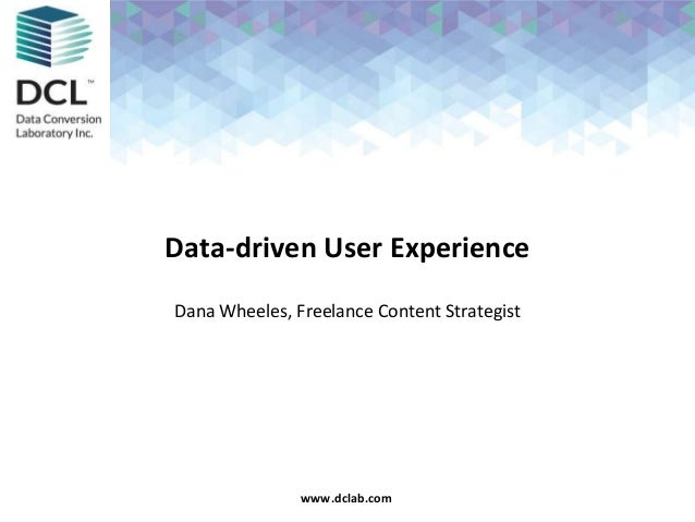 Confidential & Proprietarywww.dclab.comwww.dclab.com Data-driven User Experience Dana Wheeles, Freelance Content Strategist