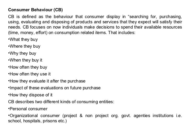 "Consumer Behaviour (CB)CB is defined as the behaviour that consumer display in ""searching for, purchasing,using, evaluatin..."