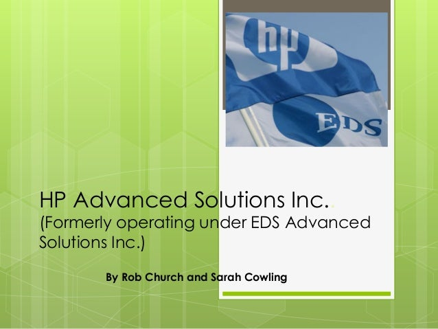 HP Advanced Solutions Inc.. (Formerly operating under EDS Advanced Solutions Inc.) By Rob Church and Sarah Cowling