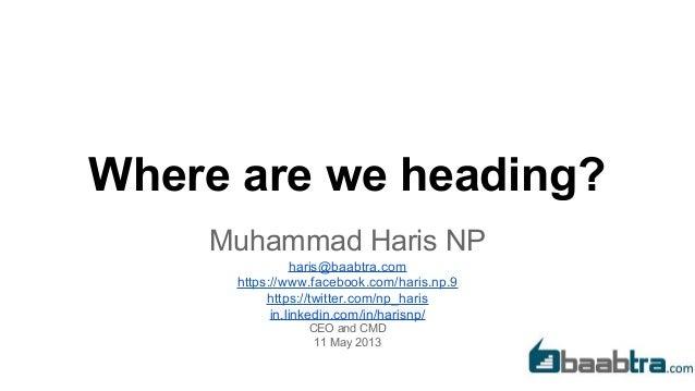 Where are we heading? Muhammad Haris NP haris@baabtra.com https://www.facebook.com/haris.np.9 https://twitter.com/np_haris...