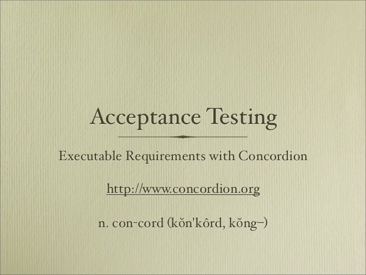 Acceptance Testing Executable Requirements with Concordion         http://www.concordion.org        n. con-cord (kŏn'kôrd,...