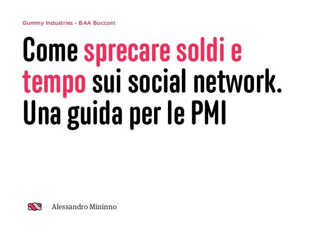 Gummy Industries - BAA Bocconi Come sprecare soldi e tempo sui social network. Una guida per le PMI Alessandro Mininno