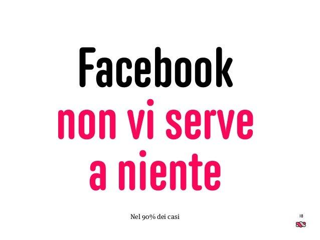 Facebook non vi serve  a niente 18Nel 90% dei casi