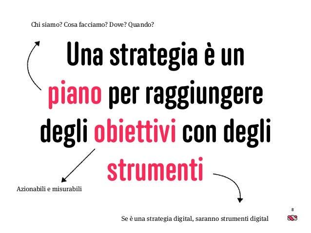 Una strategia è un piano per raggiungere degli obiettivi con degli strumenti 8 Chi siamo? Cosa facciamo? Dove? Quando? Azi...