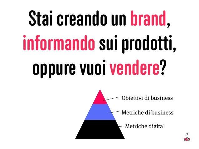 Stai creando un brand, informando sui prodotti, oppure vuoi vendere? 9 Obiettivi di business Metriche di business Metriche...