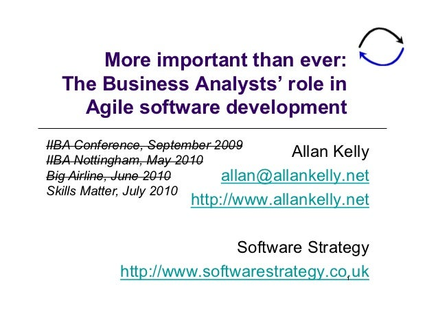 More important than ever:  The Business Analysts' role in    Agile software developmentIIBA Conference, September 2009IIBA...