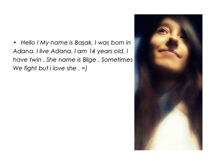 <ul><li>Hello ! My name is Başak. I was born in  </li></ul><ul><li>Adana. I live Adana. I am 14 years old. I  </li></ul><u...