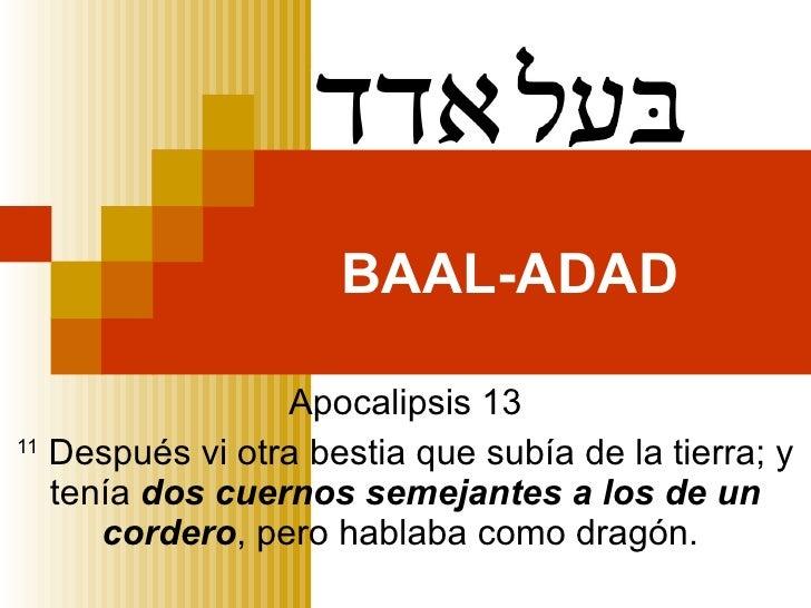 BAAL-ADAD Apocalipsis 13 11  Después vi otra bestia que subía de la tierra; y tenía  dos cuernos semejantes a los de un co...