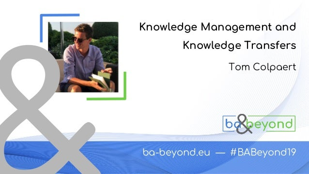 ba-beyond.eu — #BABeyond19 Tom Colpaert Knowledge Management and Knowledge Transfers
