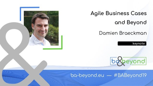 ba-beyond.eu — #BABeyond19 Damien Braeckman Agile Business Cases and Beyond keynote