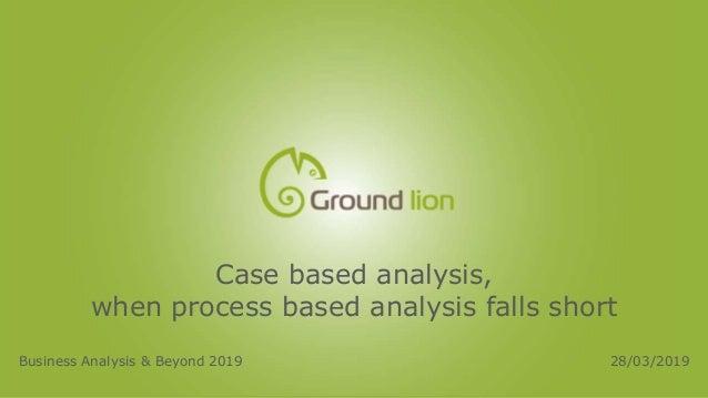 Case based analysis, when process based analysis falls short Business Analysis & Beyond 2019 28/03/2019