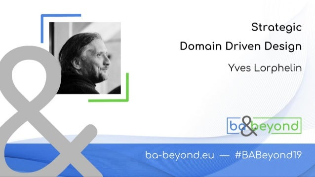 Strategic Domain Driven Design BA-Beyond 2019 Yves Lorphelin
