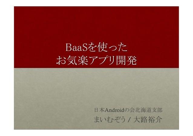 BaaSを使った お気楽アプリ開発 日本Androidの会北海道支部 まいむぞう / 大路裕介