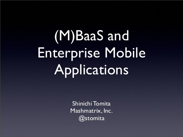 (M)BaaS andEnterprise MobileApplicationsShinichi TomitaMashmatrix, Inc.@stomita