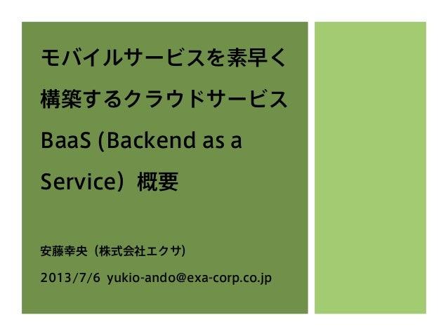 モバイルサービスを素早く 構築するクラウドサービス BaaS (Backend as a Service)概要 安藤幸央(株式会社エクサ) 2013/7/6 yukio-ando@exa-corp.co.jp