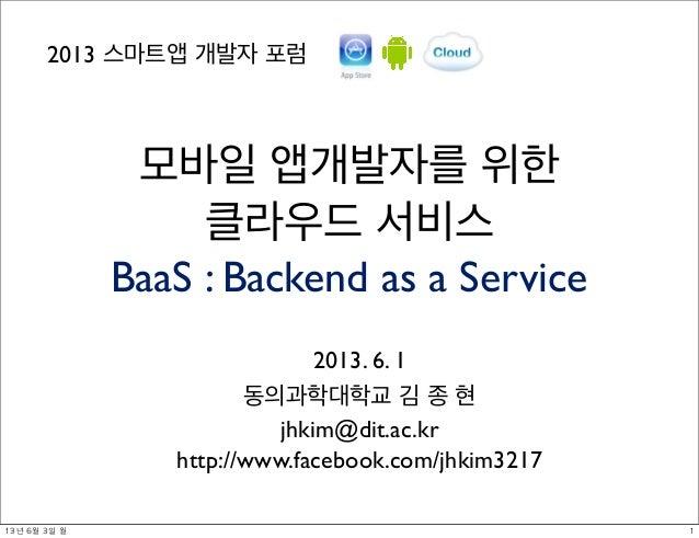 모바일 앱개발자를 위한클라우드 서비스BaaS : Backend as a Service2013. 6. 1동의과학대학교 김 종 현jhkim@dit.ac.krhttp://www.facebook.com/jhkim32172013...
