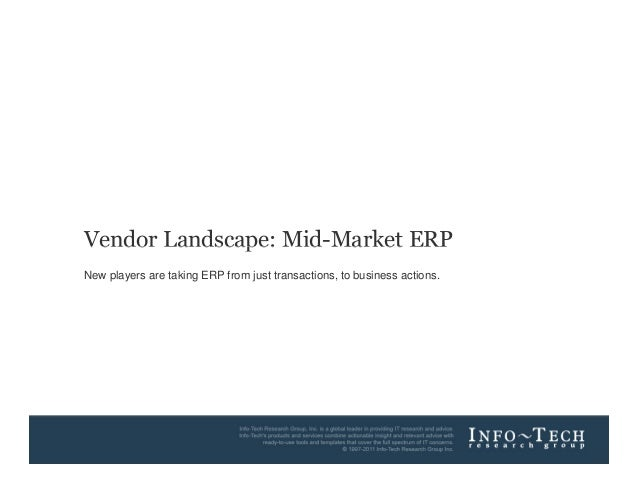 Vendor Landscape: Mid-Market ERP        New players are taking ERP from just transactions, to business actions.Info-Tech R...