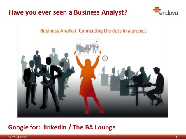 Have you ever seen a Business Analyst?Google for: linkedin / The BA LoungeIN YOUR ZONE                             1