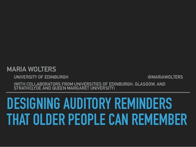DESIGNING AUDITORY REMINDERS THAT OLDER PEOPLE CAN REMEMBER MARIA WOLTERS UNIVERSITY OF EDINBURGH @MARIAWOLTERS (WITH COLL...