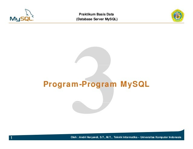 Praktikum Basis Data (Database Server MySQL) Program Program MySQLProgram-Program MySQL 1 Oleh : Andri Heryandi, S.T., M.T...