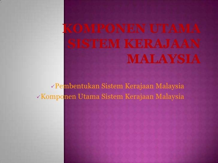KOMPONEN UTAMA SISTEM KERAJAAN MALAYSIA PembentukanSistemKerajaan Malaysia KomponenUtamaSistemKerajaan Malaysia