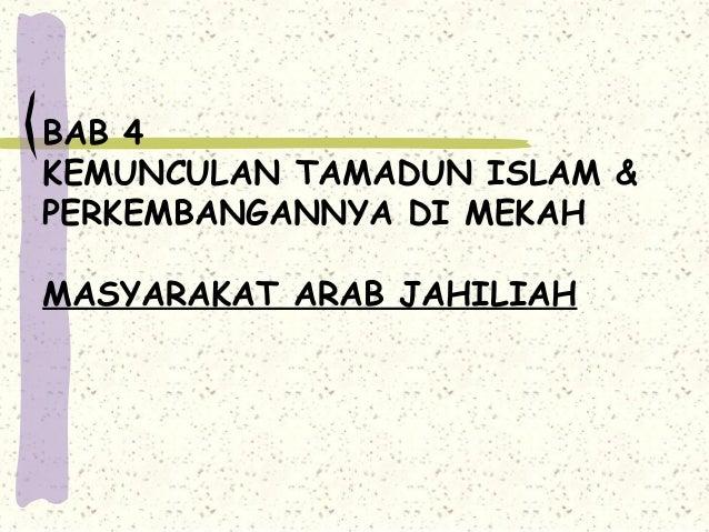 BAB 4KEMUNCULAN TAMADUN ISLAM &PERKEMBANGANNYA DI MEKAHMASYARAKAT ARAB JAHILIAH