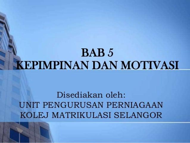BAB 5KEPIMPINAN DAN MOTIVASI       Disediakan oleh:UNIT PENGURUSAN PERNIAGAANKOLEJ MATRIKULASI SELANGOR