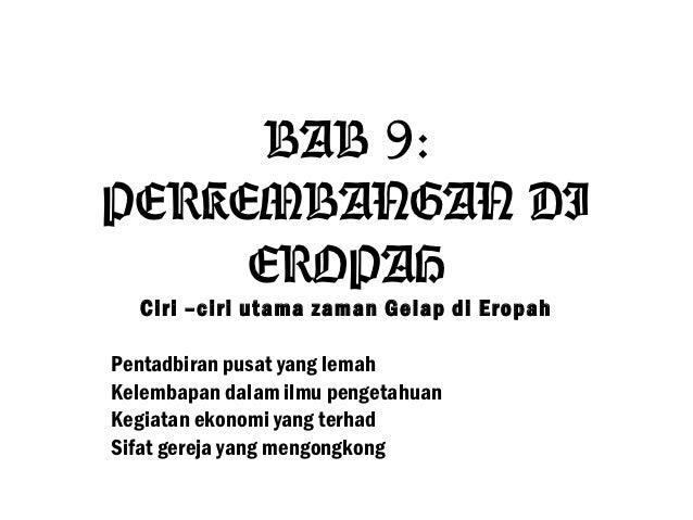 BAB 9:PERKEMBANGAN DI     EROPAH  Ciri –ciri utama zaman Gelap di EropahPentadbiran pusat yang lemahKelembapan dalam ilmu ...